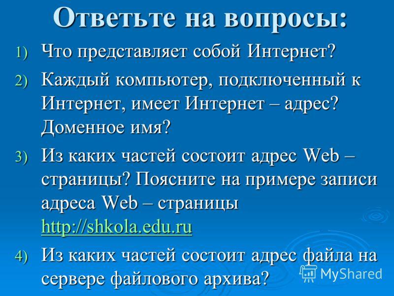 Ответьте на вопросы: 1) Что представляет собой Интернет? 2) Каждый компьютер, подключенный к Интернет, имеет Интернет – адрес? Доменное имя? 3) Из каких частей состоит адрес Web – страницы? Поясните на примере записи адреса Web – страницы http://shko