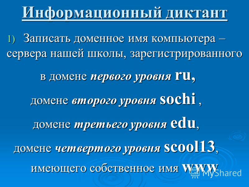 Информационный диктант 1) Записать доменное имя компьютера – сервера нашей школы, зарегистрированного в домене первого уровня ru, в домене первого уровня ru, домене второго уровня sochi, домене третьего уровня edu, домене четвертого уровня scool13, и
