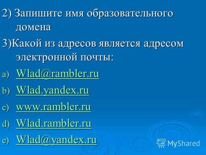 2) Запишите имя образовательного домена 3)Какой из адресов является адресом электронной почты: a) Wlad@rambler.ru Wlad@rambler.ru Wlad@rambler.ru b) Wlad.yandex.ru Wlad.yandex.ru c) www.rambler.ru www.rambler.ru d) Wlad.rambler.ru Wladrambler.ru Wlad