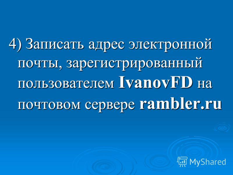 4) Записать адрес электронной почты, зарегистрированный пользователем IvanovFD на почтовом сервере rambler.ru