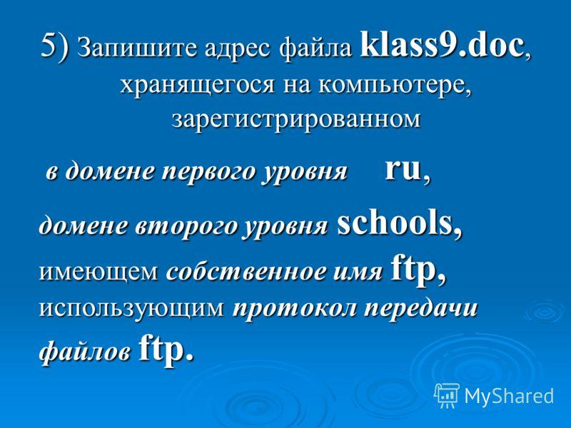 5) Запишите адрес файла klass9.doc, хранящегося на компьютере, зарегистрированном в домене первого уровня ru, в домене первого уровня ru, домене второго уровня schools, имеющем собственное имя ftp, использующим протокол передачи файлов ftp. домене вт