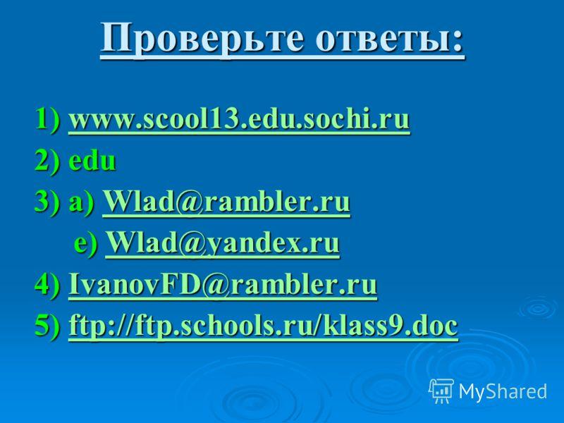 Проверьте ответы: 1) www.scool13.edu.sochi.ru www.scool13.edu.sochi.ruwww.scool13.edu.sochi.ru 2) edu 3) a) Wlad@rambler.ru Wlad@rambler.ru e) Wlad@yandex.ru e) Wlad@yandex.ruWlad@yandex.ruWlad@yandex.ru 4) IvanovFD@rambler.ru IvanovFD@rambler.ruIvan
