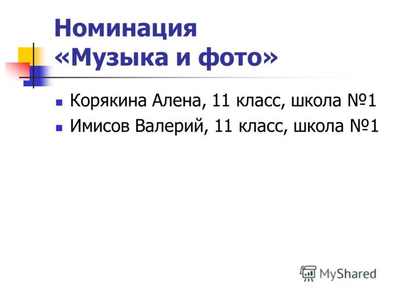Номинация «Музыка и фото» Корякина Алена, 11 класс, школа 1 Имисов Валерий, 11 класс, школа 1