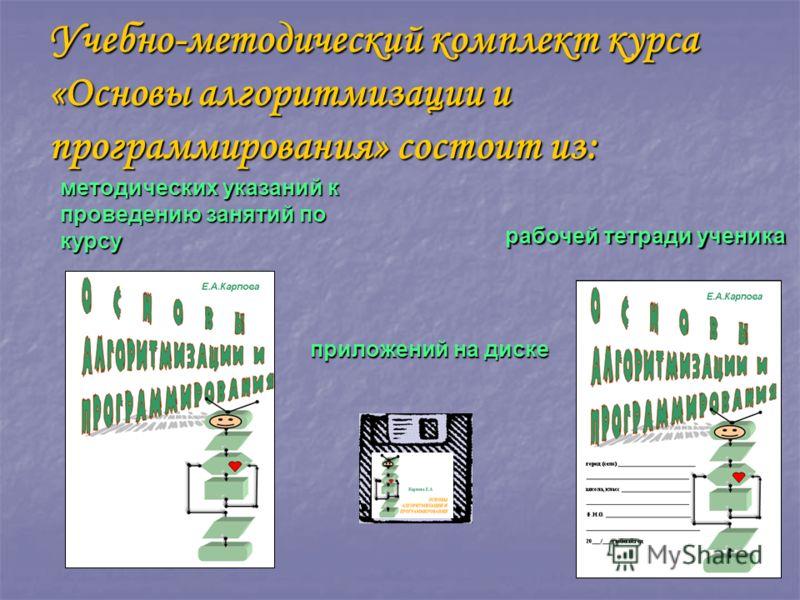 Учебно-методический комплект курса «Основы алгоритмизации и программирования» состоит из: методических указаний к проведению занятий по курсу приложений на диске рабочей тетради ученика