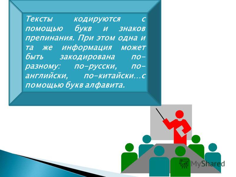 Тексты кодируются с помощью букв и знаков препинания. При этом одна и та же информация может быть закодирована по- разному: по-русски, по- английски, по-китайски…с помощью букв алфавита.