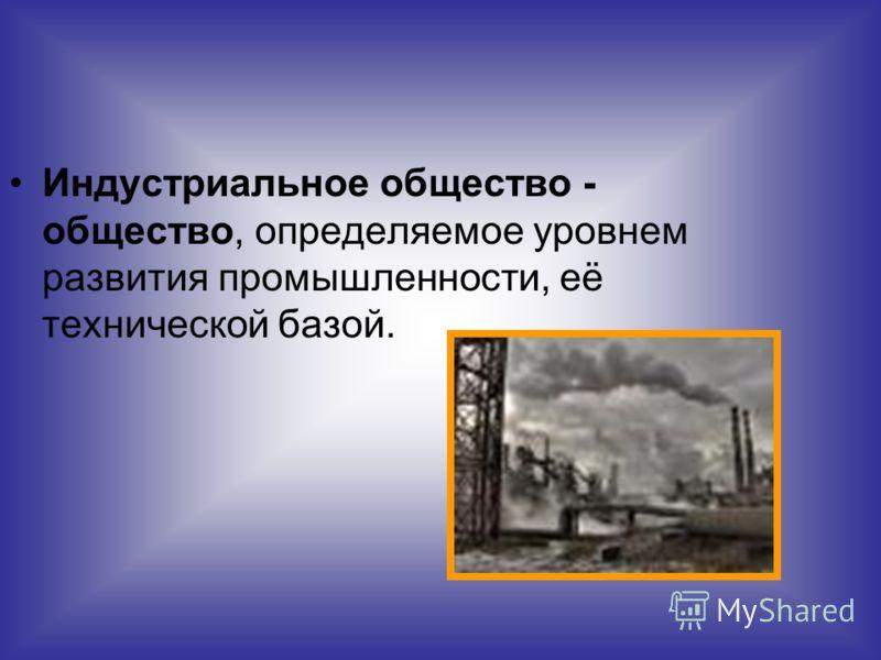 Индустриальное общество - общество, определяемое уровнем развития промышленности, её технической базой.