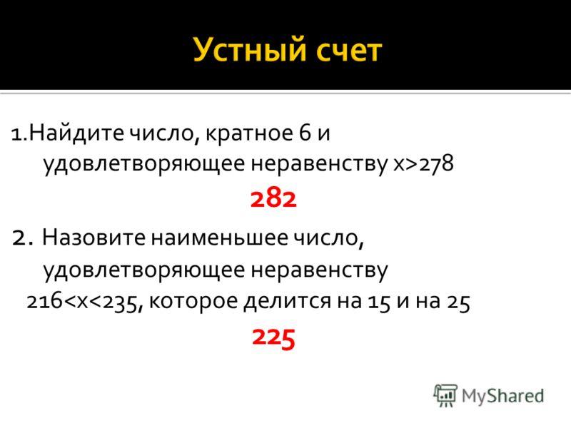 1.Найдите число, кратное 6 и удовлетворяющее неравенству х>278 282 2. Назовите наименьшее число, удовлетворяющее неравенству 216