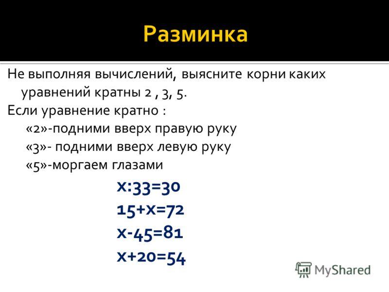 Не выполняя вычислений, выясните корни каких уравнений кратны 2, 3, 5. Если уравнение кратно : «2»-подними вверх правую руку «3»- подними вверх левую руку «5»-моргаем глазами х:33=30 15+х=72 х-45=81 х+20=54