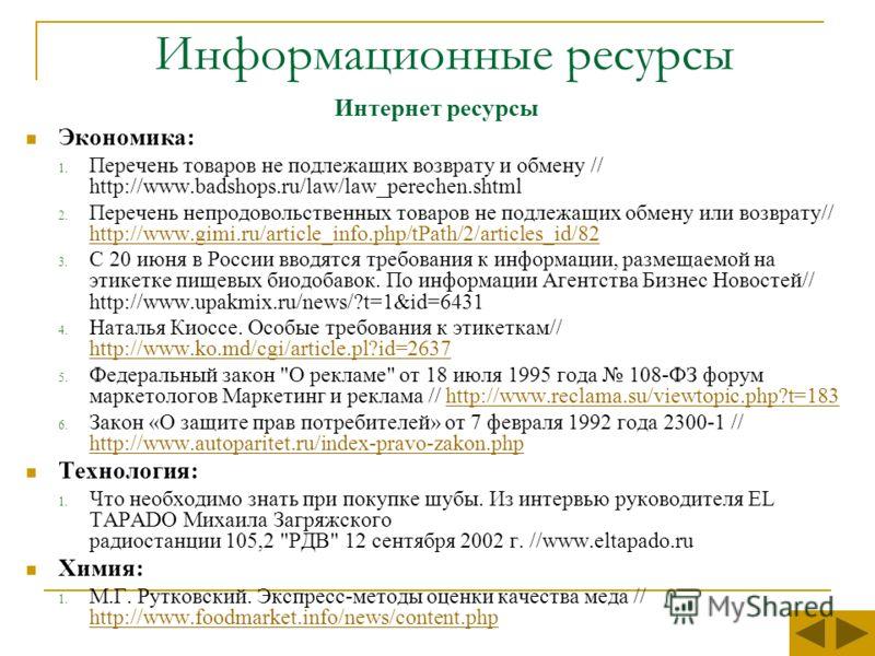 Информационные ресурсы Интернет ресурсы Экономика: 1. Перечень товаров не подлежащих возврату и обмену // http://www.badshops.ru/law/law_perechen.shtml 2. Перечень непродовольственных товаров не подлежащих обмену или возврату// http://www.gimi.ru/art