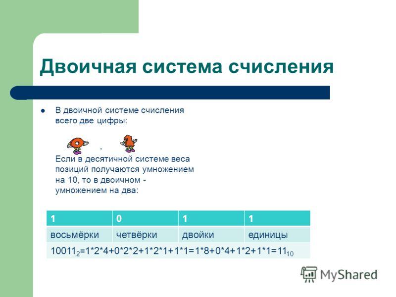 Двоичная система счисления В двоичной системе счисления всего две цифры:, Если в десятичной системе веса позиций получаются умножением на 10, то в двоичном - умножением на два: 1011 восьмёркичетвёркидвойкиединицы 10011 2 = 1*2*4+0*2*2+1*2*1+1*1=1*8+0