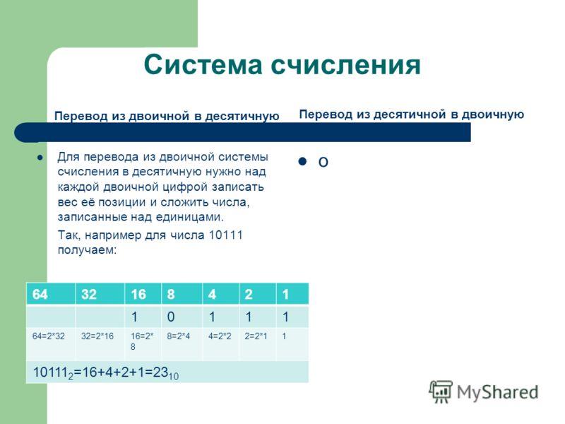 Система счисления Перевод из двоичной в десятичную Для перевода из двоичной системы счисления в десятичную нужно над каждой двоичной цифрой записать вес её позиции и сложить числа, записанные над единицами. Так, например для числа 10111 получаем: Пер