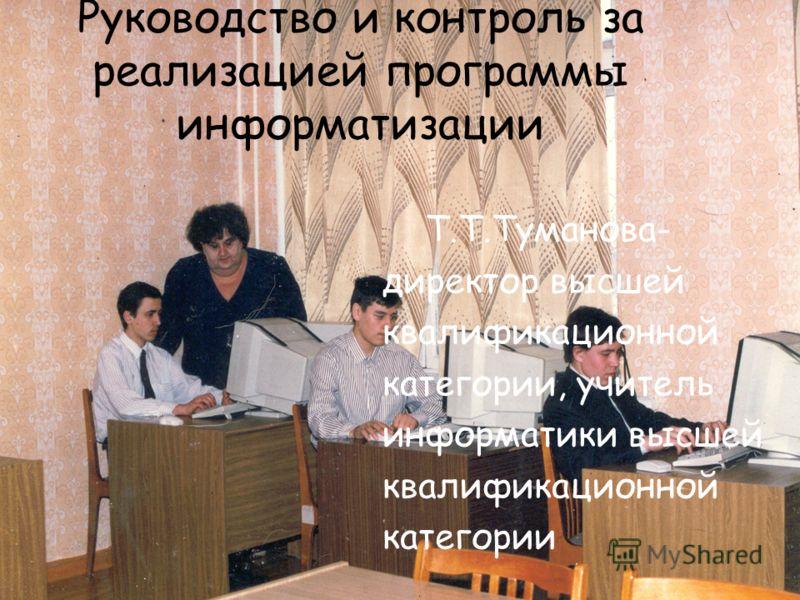 Руководство и контроль за реализацией программы информатизации Т.Т.Туманова- директор высшей квалификационной категории, учитель информатики высшей квалификационной категории