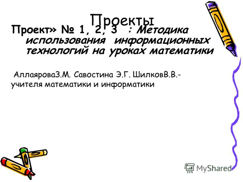 Проекты Проект» 1, 2, 3 : Методика использования информационных технологий на уроках математики АллаяроваЗ.М. Савостина Э.Г. ШилковВ.В.- учителя математики и информатики