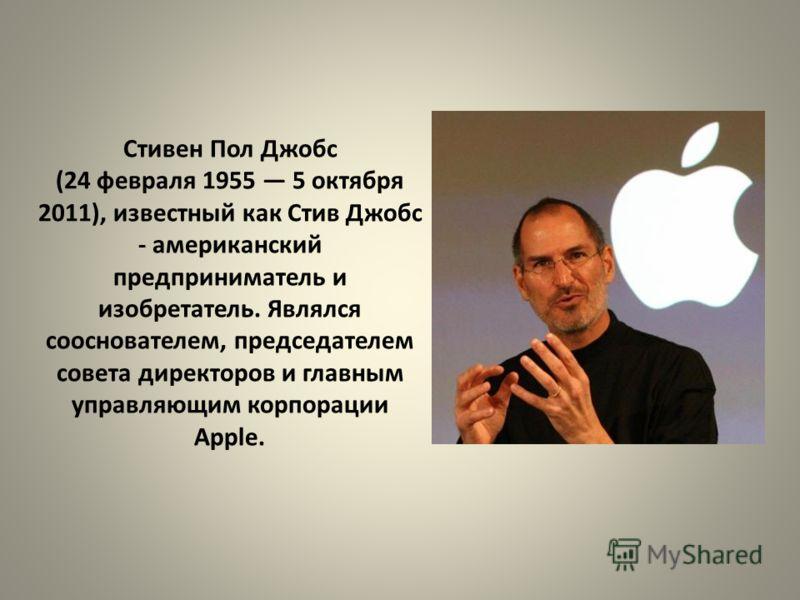 Стивен Пол Джобс (24 февраля 1955 5 октября 2011), известный как Стив Джобс - американский предприниматель и изобретатель. Являлся сооснователем, председателем совета директоров и главным управляющим корпорации Apple.