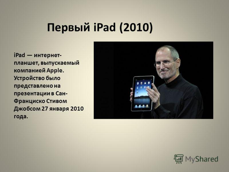 Первый iPad (2010) iPad интернет- планшет, выпускаемый компанией Apple. Устройство было представлено на презентации в Сан- Франциско Стивом Джобсом 27 января 2010 года.
