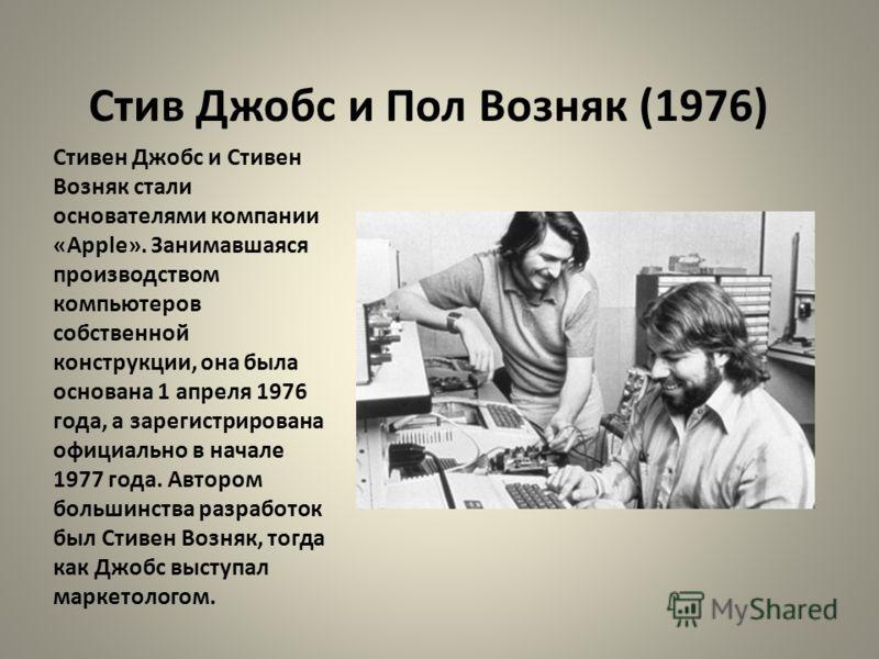 Стив Джобс и Пол Возняк (1976) Стивен Джобс и Стивен Возняк стали основателями компании «Apple». Занимавшаяся производством компьютеров собственной конструкции, она была основана 1 апреля 1976 года, а зарегистрирована официально в начале 1977 года. А