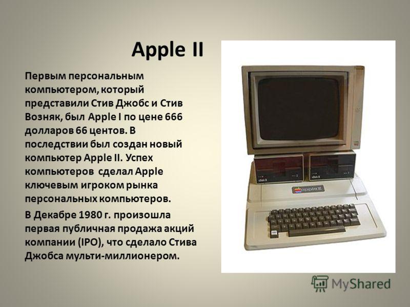 Apple II Первым персональным компьютером, который представили Стив Джобс и Стив Возняк, был Apple I по цене 666 долларов 66 центов. В последствии был создан новый компьютер Apple II. Успех компьютеров сделал Apple ключевым игроком рынка персональных