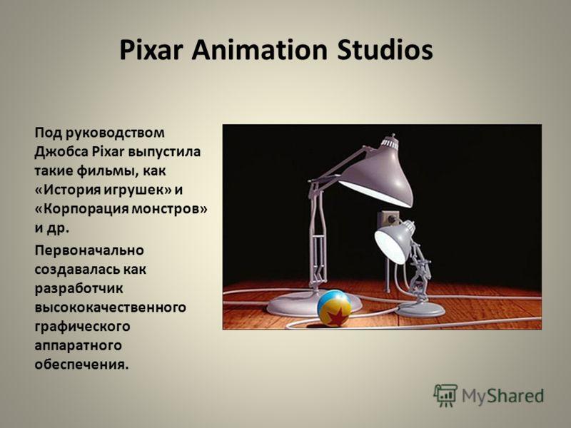 Pixar Animation Studios Под руководством Джобса Pixar выпустила такие фильмы, как «История игрушек» и «Корпорация монстров» и др. Первоначально создавалась как разработчик высококачественного графического аппаратного обеспечения.