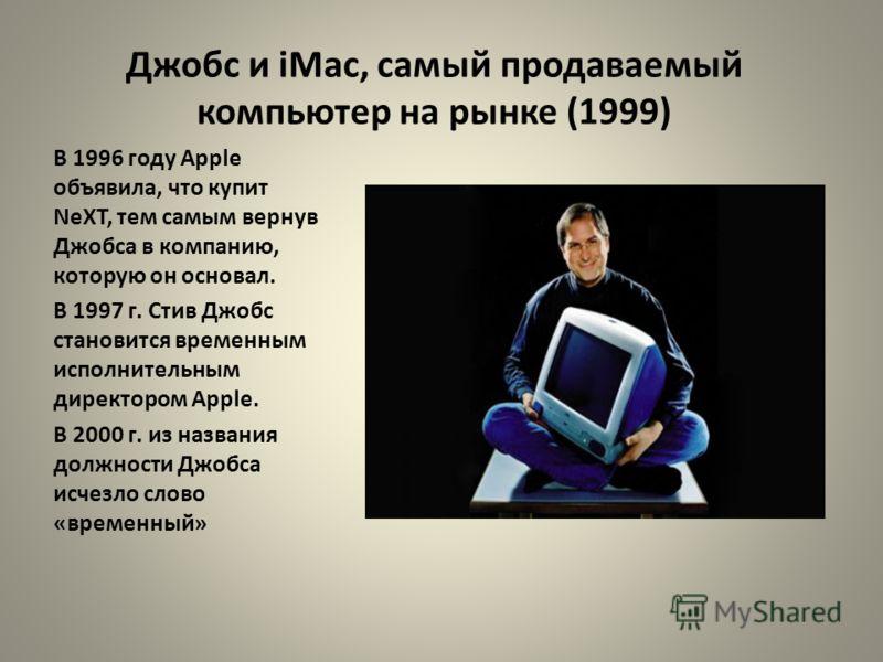Джобс и iMac, самый продаваемый компьютер на рынке (1999) В 1996 году Apple объявила, что купит NeXT, тем самым вернув Джобса в компанию, которую он основал. В 1997 г. Стив Джобс становится временным исполнительным директором Apple. В 2000 г. из назв