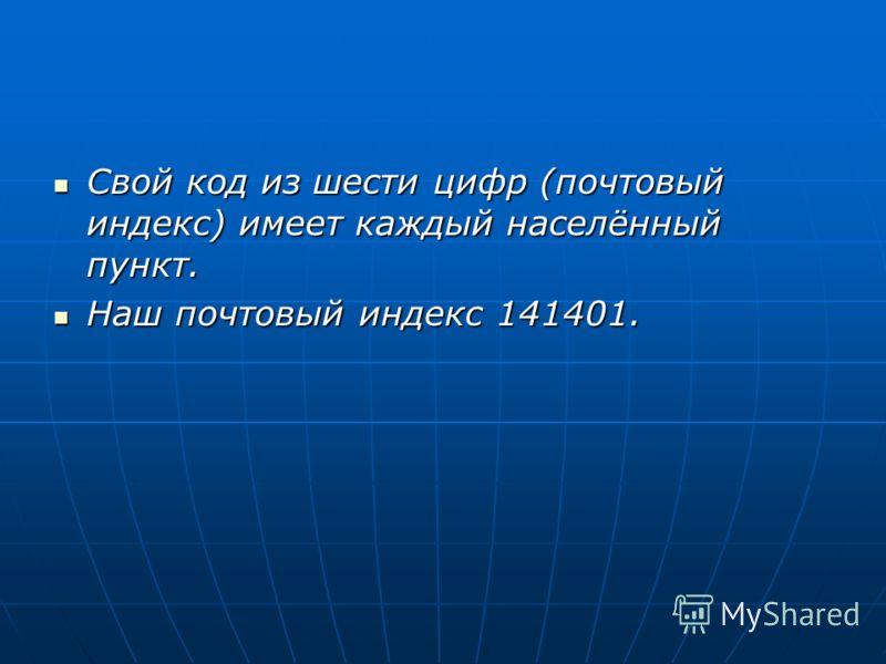 Свой код из шести цифр (почтовый индекс) имеет каждый населённый пункт. Свой код из шести цифр (почтовый индекс) имеет каждый населённый пункт. Наш почтовый индекс 141401. Наш почтовый индекс 141401.