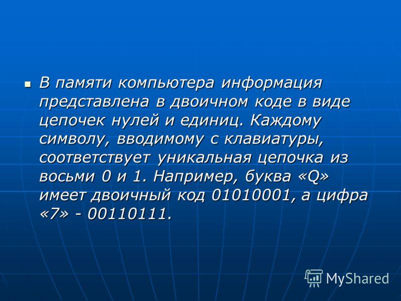 В памяти компьютера информация представлена в двоичном коде в виде цепочек нулей и единиц. Каждому символу, вводимому с клавиатуры, соответствует уникальная цепочка из восьми 0 и 1. Например, буква «Q» имеет двоичный код 01010001, а цифра «7» - 00110