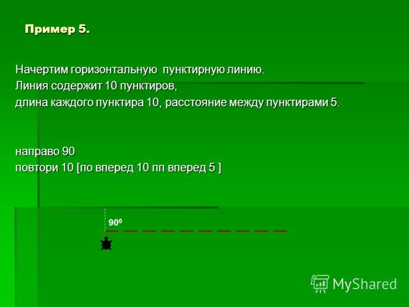 Пример 4. Начертим вертикальную пунктирную линию. Линия содержит 10 пунктиров, длина каждого пунктира 10, расстояние между пунктирами 5. повтори 10 [по вперед 10 пп вперед 5 ] Повторяющаяся часть рисунка 10 5