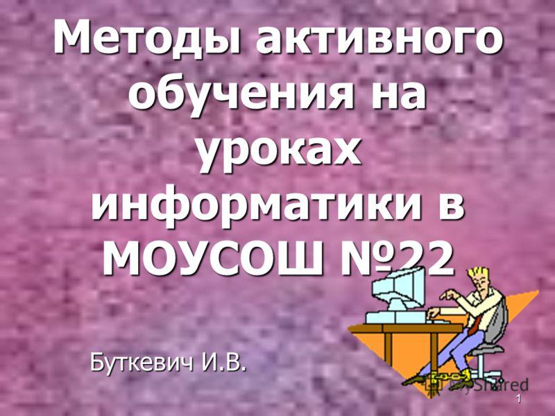 1 Методы активного обучения на уроках информатики в МОУСОШ 22 Буткевич И.В.