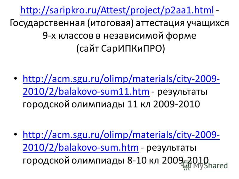 http://saripkro.ru/Attest/project/p2aa1.htmlhttp://saripkro.ru/Attest/project/p2aa1.html - Государственная (итоговая) аттестация учащихся 9-х классов в независимой форме (сайт СарИПКиПРО) http://acm.sgu.ru/olimp/materials/city-2009- 2010/2/balakovo-s