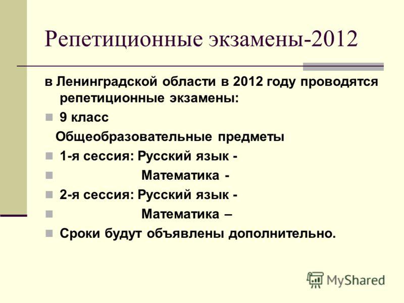 Репетиционные экзамены-2012 в Ленинградской области в 2012 году проводятся репетиционные экзамены: 9 класс Общеобразовательные предметы 1-я сессия: Русский язык - Математика - 2-я сессия: Русский язык - Математика – Сроки будут объявлены дополнительн