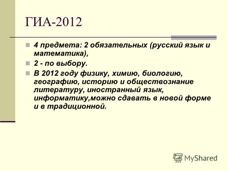 ГИА-2012 4 предмета: 2 обязательных (русский язык и математика), 2 - по выбору. В 2012 году физику, химию, биологию, географию, историю и обществознание литературу, иностранный язык, информатику,можно сдавать в новой форме и в традиционной.