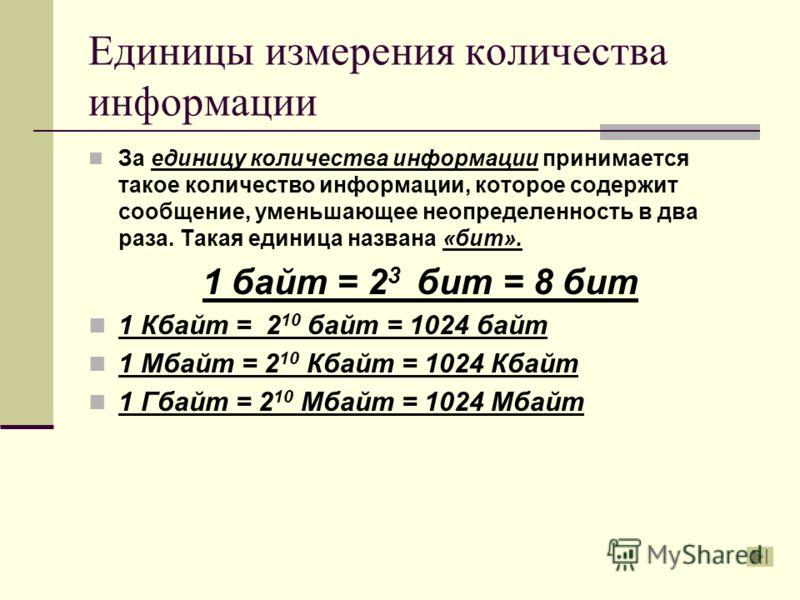 Единицы измерения количества информации За единицу количества информации принимается такое количество информации, которое содержит сообщение, уменьшающее неопределенность в два раза. Такая единица названа «бит». 1 байт = 2 3 бит = 8 бит 1 Кбайт = 2 1