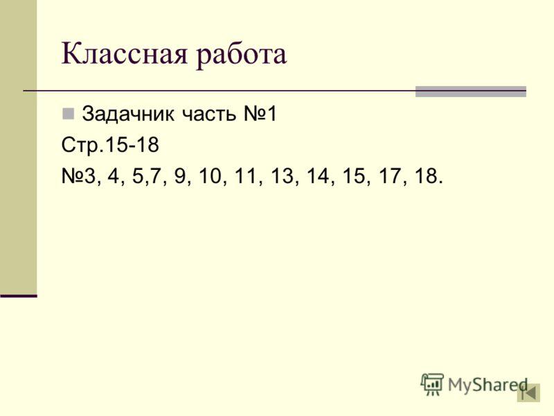 Классная работа Задачник часть 1 Стр.15-18 3, 4, 5,7, 9, 10, 11, 13, 14, 15, 17, 18.