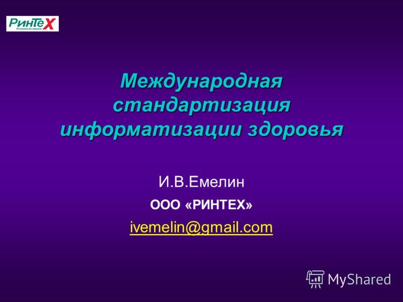 Международная стандартизация информатизации здоровья И.В.Емелин ООО «РИНТЕХ» ivemelin@gmail.com