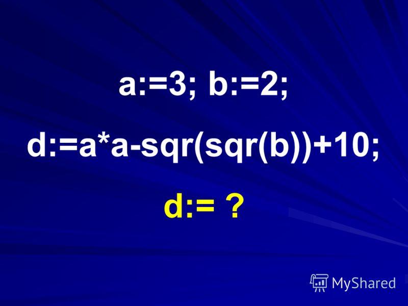 a:=3; b:=2; d:=a*a-sqr(sqr(b))+10; d:= ?