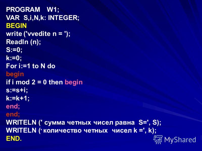 PROGRAM W1; VAR S,i,N,k: INTEGER; BEGIN write ('vvedite n = '); Readln (n); S:=0; k:=0; For i:=1 to N do begin if i mod 2 = 0 then begin s:=s+i; k:=k+1; end; WRITELN (' cумма четных чисел равна S=', S); WRITELN ( ' количество четных чисел k =', k); E