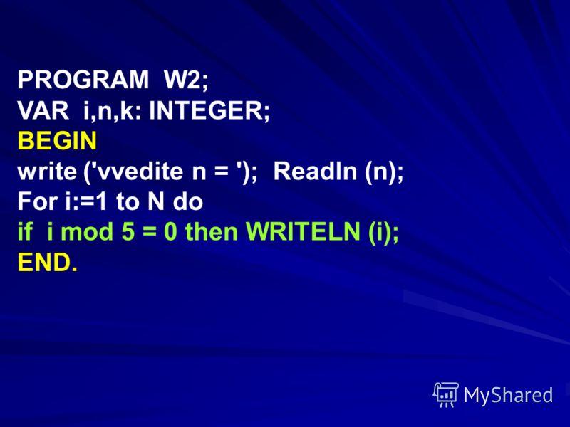 PROGRAM W2; VAR i,n,k: INTEGER; BEGIN write ('vvedite n = '); Readln (n); For i:=1 to N do if i mod 5 = 0 then WRITELN (i); END.