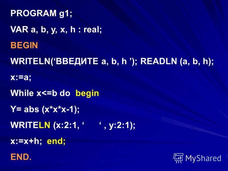 PROGRAM g1; VAR a, b, y, x, h : real; BEGIN WRITELN(ВВЕДИТЕ a, b, h ); READLN (a, b, h); x:=a; While x