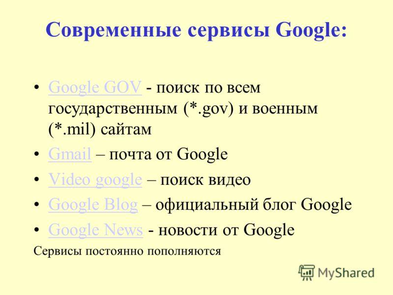 Современные сервисы Google: Google GOV - поиск по всем государственным (*.gov) и военным (*.mil) сайтамGoogle GOV Gmail – почта от GoogleGmail Video google – поиск видеоVideo google Google Blog – официальный блог GoogleGoogle Blog Google News - новос