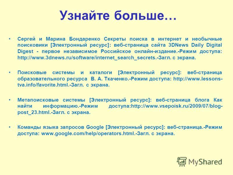 Узнайте больше… Сергей и Марина Бондаренко Секреты поиска в интернет и необычные поисковики [Электронный ресурс]: веб-страница сайта 3DNews Daily Digital Digest - первое независимое Российское онлайн-издание.-Режим доступа: http://www.3dnews.ru/softw