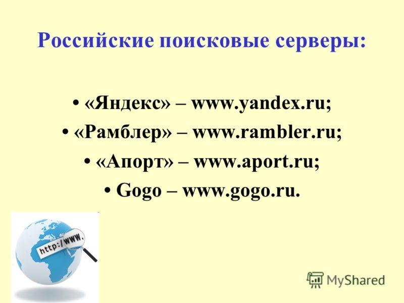 Российские поисковые серверы: «Яндекс» – www.yandex.ru; «Рамблер» – www.rambler.ru; «Апорт» – www.aport.ru; Gogo – www.gogo.ru.