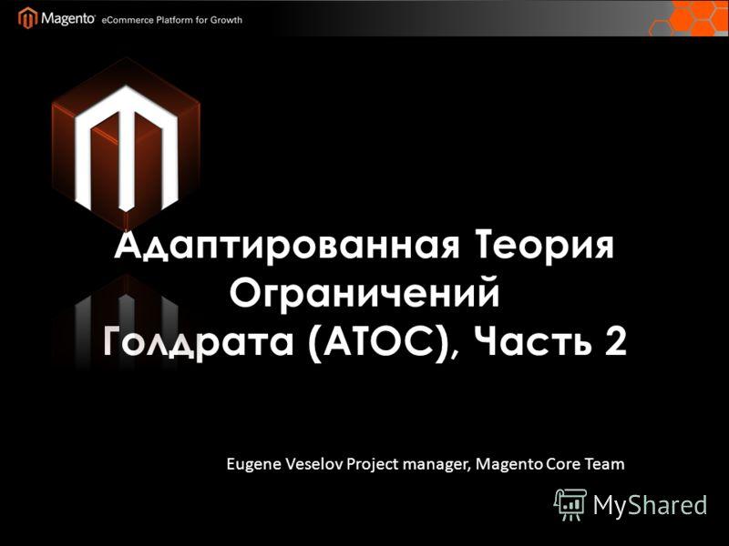 Адаптированная Теория Ограничений Голдрата (ATOC), Часть 2 Eugene Veselov Project manager, Magento Core Team