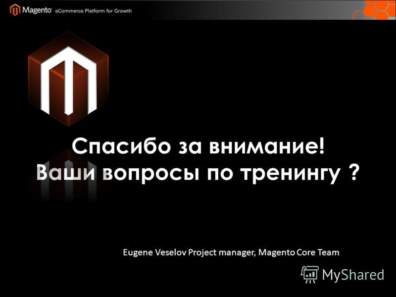 Спасибо за внимание! Ваши вопросы по тренингу ? Eugene Veselov Project manager, Magento Core Team