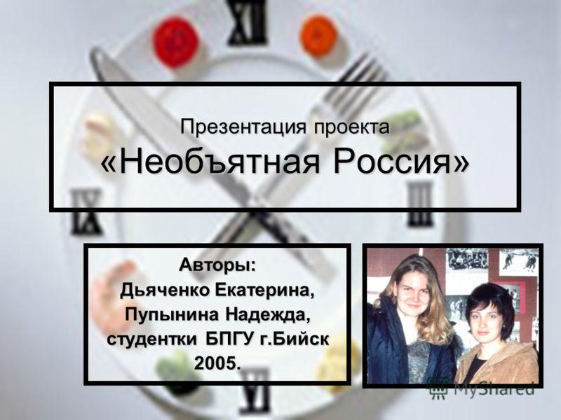 Презентация проекта «Необъятная Россия» Авторы: Дьяченко Екатерина, Пупынина Надежда, студентки БПГУ г.Бийск 2005.