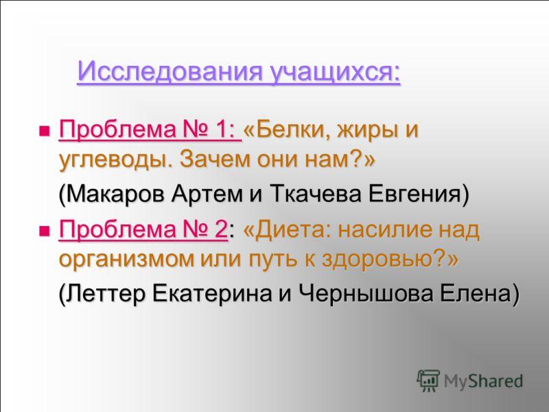 Исследования учащихся: Проблема 1: «Белки, жиры и углеводы. Зачем они нам?» Проблема 1: «Белки, жиры и углеводы. Зачем они нам?» Проблема 1: Проблема 1: (Макаров Артем и Ткачева Евгения) (Макаров Артем и Ткачева Евгения) Проблема 2: «Диета: насилие н