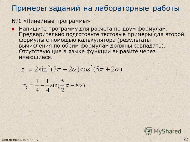 ©Павловская Т.А. (СПбГУ ИТМО) 22 Примеры заданий на лабораторные работы 1 «Линейные программы» Напишите программу для расчета по двум формулам. Предварительно подготовьте тестовые примеры для второй формулы с помощью калькулятора (результаты вычислен