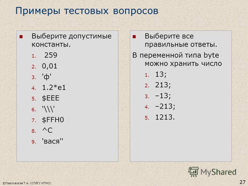 ©Павловская Т.А. (СПбГУ ИТМО) 27 Выберите допустимые константы. 1. 259 2. 0,01 3. 'ф' 4. 1.2*e1 5. $EEE 6. '\\\' 7. $FFH0 8. ^C 9. 'вася'' Примеры тестовых вопросов Выберите все правильные ответы. В переменной типа byte можно хранить число 1. 13; 2.