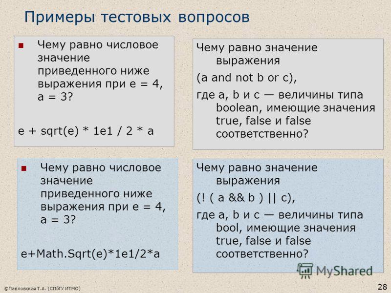 ©Павловская Т.А. (СПбГУ ИТМО) 28 Чему равно числовое значение приведенного ниже выражения при e = 4, a = 3? e + sqrt(e) * 1e1 / 2 * a Примеры тестовых вопросов Чему равно значение выражения (a and not b or c), где a, b и с величины типа boolean, имею