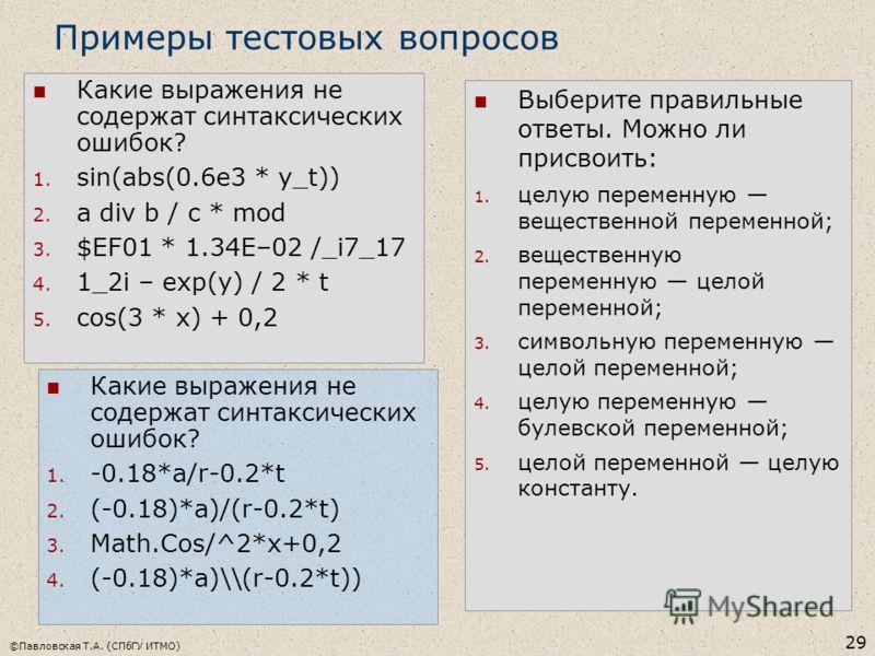 ©Павловская Т.А. (СПбГУ ИТМО) 29 Какие выражения не содержат синтаксических ошибок? 1. sin(abs(0.6e3 * y_t)) 2. a div b / c * mod 3. $EF01 * 1.34E–02 /_i7_17 4. 1_2i – exp(y) / 2 * t 5. cos(3 * x) + 0,2 Примеры тестовых вопросов Выберите правильные о