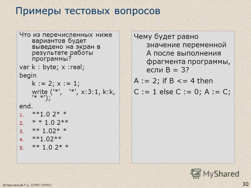 ©Павловская Т.А. (СПбГУ ИТМО) 30 Что из перечисленных ниже вариантов будет выведено на экран в результате работы программы? var k : byte; x :real; begin k := 2; x := 1; write ('*', '*', x:3:1, k:k, '* *'); end. 1. **1.0 2* * 2. * * 1.0 2** 3. ** 1.02