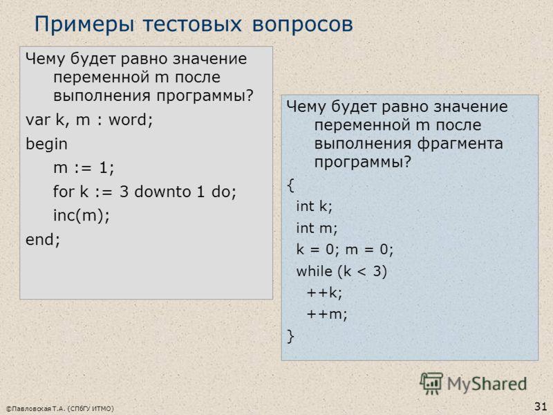 ©Павловская Т.А. (СПбГУ ИТМО) 31 Чему будет равно значение переменной m после выполнения программы? var k, m : word; begin m := 1; for k := 3 downto 1 do; inc(m); end; Примеры тестовых вопросов Чему будет равно значение переменной m после выполнения